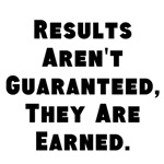 Results Aren't Guaranteed, They Are Earned. (black