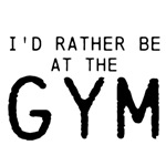 I'd rather be at the GYM