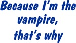 Because I'm The Vampire That's Why