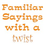 Familiar Sayings with a Twist