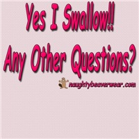 Yes I Swallow!! Any Other Questions?