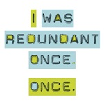 I Was Redundant Once