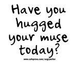 Have You Hugged Your Muse Today?