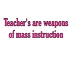 Teachers Are Weapons Of Mass Instruction
