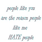 People Like You Are The Reason Like Me Hate People