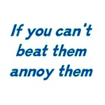 If You Can't Beat Them Annoy Them