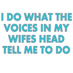 I Do What The Voices In My Wifes Head Tell Me To D