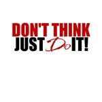Don't Think. Just DO it!