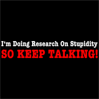 I'm Doing Research On Stupidity So Keep Talking