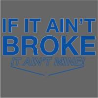 If It Ain't Broke It Ain't Mine!