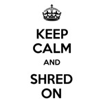 Keep Calm and Shred On