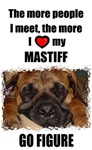 THE MORE PEOPLE I MEET THE MORE I HEART MY MASTIFF