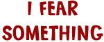 I Fear Something