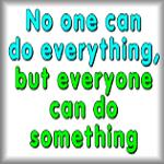 No one can do everything, but everyone can do...