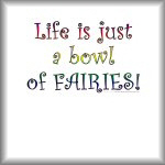 Life is just a bowl of fairies!