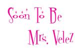 Soon To Be         Mrs. Velez