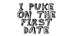 I PUKE ON THE FIRST DATE