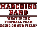 Marching Band: What Is The Football Team Doing On Our Field?