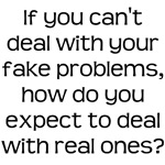 If you can't deal with your fake problems...