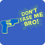 Don't Tase Me Bro!