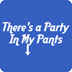 There's a Party In My Pants T Shirt