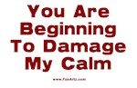 You are beginning to damage my calm