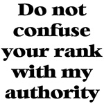 Do not confuse your rank with my authority