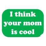 I think your mom is cool apparel