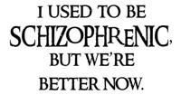 I used to be SCHIZOPHRENIC, but we're better now.