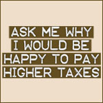 Ask Me Why I Would Be Happy to Pay Higher Taxes