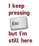 I Keep Pressing The Escape Key But I'm Still Here