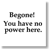 Begone!  You have no power here.  That is one of our favorite quotes from the Wonderful Wizard of Oz.