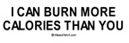 I can burn more calories than you