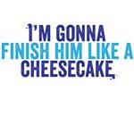 I'm gonna finish him like a cheesecake