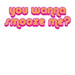 You wanna smooze me?