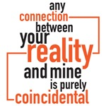any connection between your reality and mine is stricly coincidental