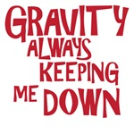 gravity always keeping me down