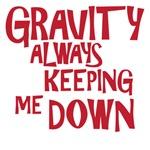 gravity always keeping me down
