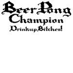 Beer Pong Champion - Drink Up Bitches