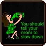 Tell Your Mom To Slow Down