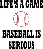 LIFE'S A GAME BASEBALL IS SERIOUS