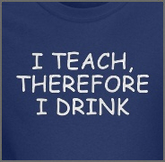 I Teach, Therefore I Drink