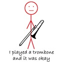 I played a trombone and it was okay.