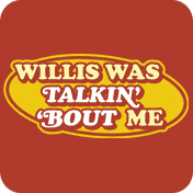 Willis Was Talkin About Me