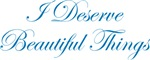 I Deserve Beautiful Things T-shirts