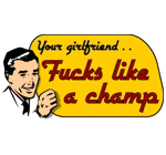 Your girlfriend fucks like a champ