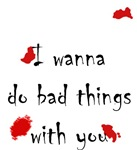 I wanna do bad things
