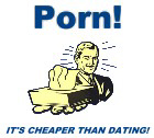 Porn! It's cheaper than dating!