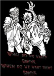 What do we want?  Brains.  When do we want them?  Brains.  The zombie parade chant.  Unique zombie and horror film humor.  Great for any time of the year.  Fun design for those with a sick and twisted sense of humor.  Perfect for horror movie lovers.  Hos