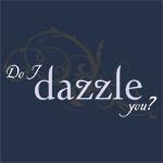 Do I dazzle you?